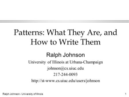 Ralph Johnson - University of Illinois1 Patterns: What They Are, and How to Write Them Ralph Johnson University of Illinois at Urbana-Champaign