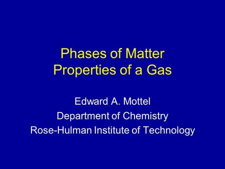 Phases of Matter Properties of a Gas Edward A. Mottel Department of Chemistry Rose-Hulman Institute of Technology.