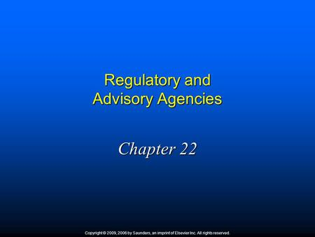 Regulatory and Advisory Agencies Chapter 22 Copyright © 2009, 2006 by Saunders, an imprint of Elsevier Inc. All rights reserved.