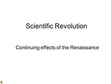 Scientific Revolution Continuing effects of the Renaissance.