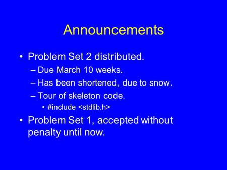 Announcements Problem Set 2 distributed. –Due March 10 weeks. –Has been shortened, due to snow. –Tour of skeleton code. #include Problem Set 1, accepted.