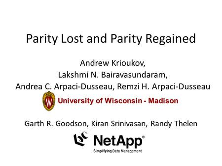 Parity Lost and Parity Regained Andrew Krioukov, Lakshmi N. Bairavasundaram, Andrea C. Arpaci-Dusseau, Remzi H. Arpaci-Dusseau University of Wisconsin.