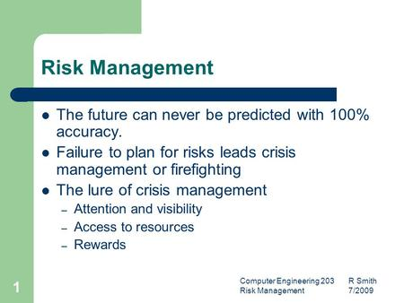 Computer Engineering 203 R Smith Risk Management 7/2009 1 Risk Management The future can never be predicted with 100% accuracy. Failure to plan for risks.