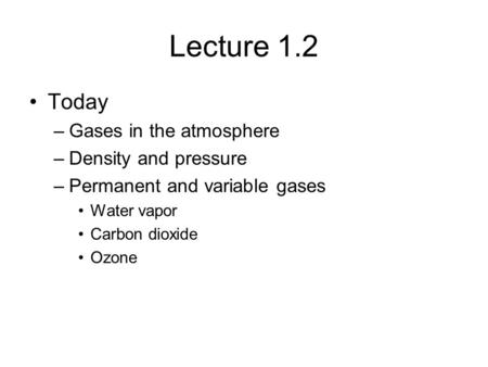 Lecture 1.2 Today –Gases in the atmosphere –Density and pressure –Permanent and variable gases Water vapor Carbon dioxide Ozone.