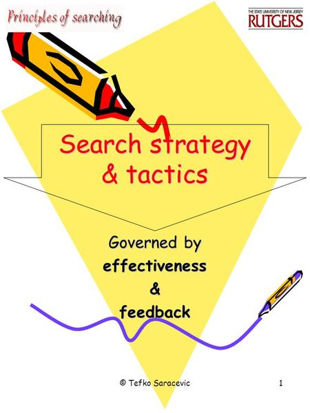 © Tefko Saracevic1 Search strategy & tactics Governed by effectiveness&feedback.