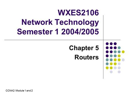 WXES2106 Network Technology Semester 1 2004/2005 Chapter 5 Routers CCNA2: Module 1 and 2.
