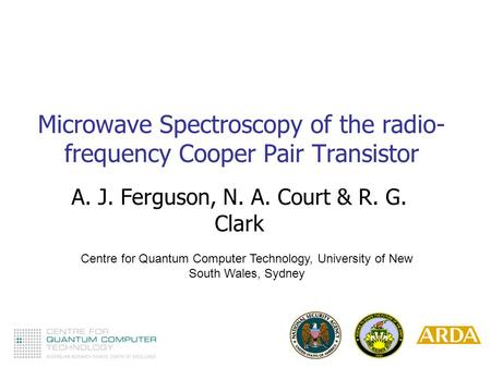 Microwave Spectroscopy of the radio- frequency Cooper Pair Transistor A. J. Ferguson, N. A. Court & R. G. Clark Centre for Quantum Computer Technology,