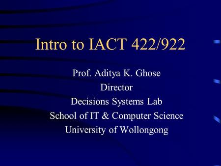 Intro to IACT 422/922 Prof. Aditya K. Ghose Director Decisions Systems Lab School of IT & Computer Science University of Wollongong.