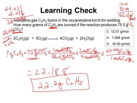 Learning Check Acetylene gas C 2 H 2 burns in the oxyacetylene torch for welding. How many grams of C 2 H 2 are burned if the reaction produces 75.0 g.
