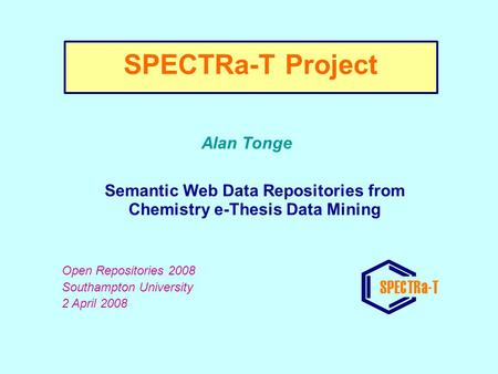 Alan Tonge Semantic Web Data Repositories from Chemistry e-Thesis Data Mining Open Repositories 2008 Southampton University 2 April 2008 SPECTRa-T Project.