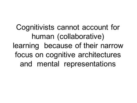 Cognitivists cannot account for human (collaborative) learning because of their narrow focus on cognitive architectures and mental representations.