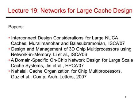 1 Lecture 19: Networks for Large Cache Design Papers: Interconnect Design Considerations for Large NUCA Caches, Muralimanohar and Balasubramonian, ISCA'07.