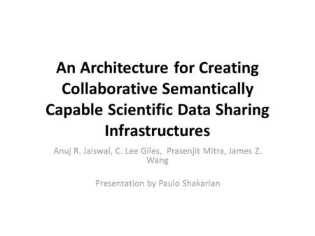 An Architecture for Creating Collaborative Semantically Capable Scientific Data Sharing Infrastructures Anuj R. Jaiswal, C. Lee Giles, Prasenjit Mitra,