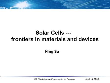 April 14, 2005 EE 666 Advanced Semiconductor Devices Solar Cells --- frontiers in materials and devices Ning Su.
