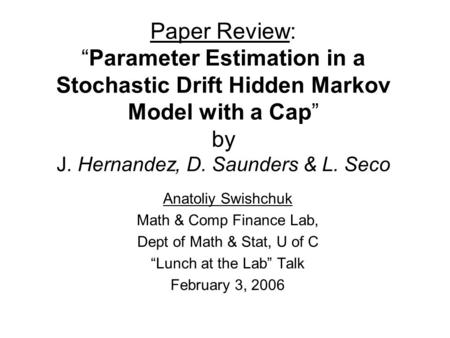 "Paper Review: ""Parameter Estimation in a Stochastic Drift Hidden Markov Model with a Cap"" by J. Hernandez, D. Saunders & L. Seco Anatoliy Swishchuk Math."