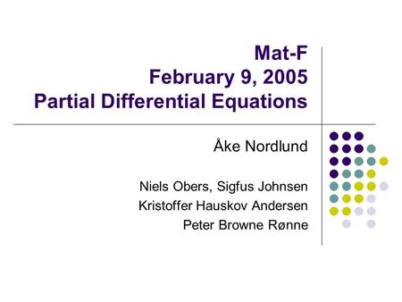 Mat-F February 9, 2005 Partial Differential Equations Åke Nordlund Niels Obers, Sigfus Johnsen Kristoffer Hauskov Andersen Peter Browne Rønne.