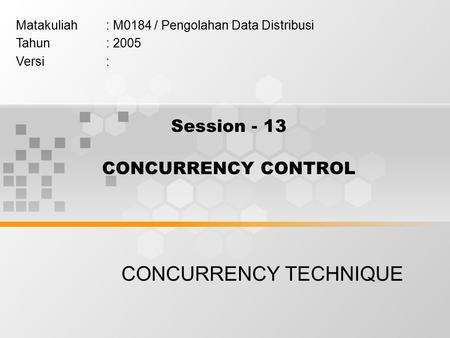 Session - 13 CONCURRENCY CONTROL CONCURRENCY TECHNIQUE Matakuliah: M0184 / Pengolahan Data Distribusi Tahun: 2005 Versi: