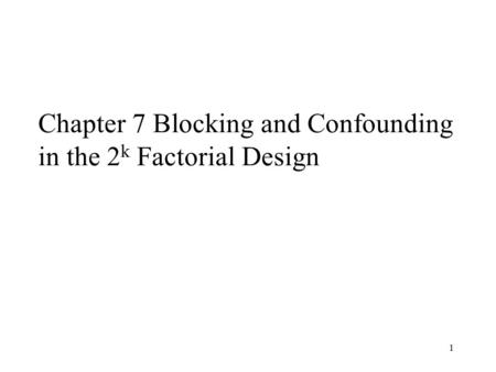 1 Chapter 7 Blocking and Confounding in the 2 k Factorial Design.