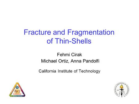 Fracture and Fragmentation of Thin-Shells Fehmi Cirak Michael Ortiz, Anna Pandolfi California Institute of Technology.