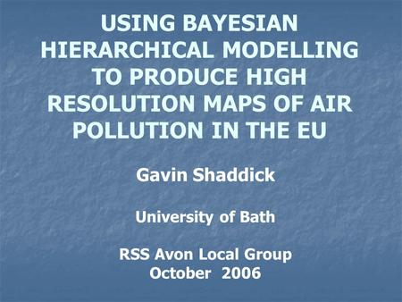 USING BAYESIAN HIERARCHICAL MODELLING TO PRODUCE HIGH RESOLUTION MAPS OF AIR POLLUTION IN THE EU Gavin Shaddick University of Bath RSS Avon Local Group.
