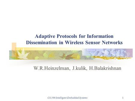 CS 599 Intelligent Embedded Systems1 Adaptive Protocols for Information Dissemination in Wireless Sensor Networks W.R.Heinzelman, J.kulik, H.Balakrishnan.