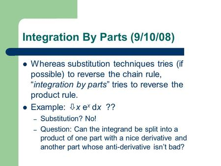 "Integration By Parts (9/10/08) Whereas substitution techniques tries (if possible) to reverse the chain rule, ""integration by parts"" tries to reverse the."