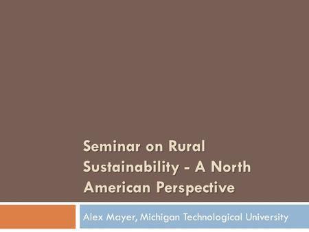 Seminar on Rural Sustainability - A North American Perspective Alex Mayer, Michigan Technological University.
