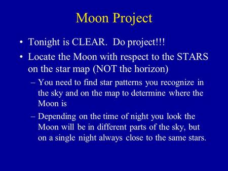 Moon Project Tonight is CLEAR. Do project!!! Locate the Moon with respect to the STARS on the star map (NOT the horizon) –You need to find star patterns.