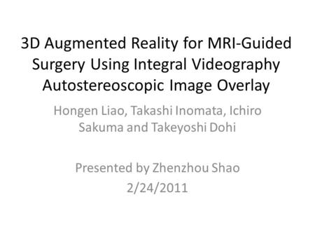 3D Augmented Reality for MRI-Guided Surgery Using Integral Videography Autostereoscopic Image Overlay Hongen Liao, Takashi Inomata, Ichiro Sakuma and Takeyoshi.