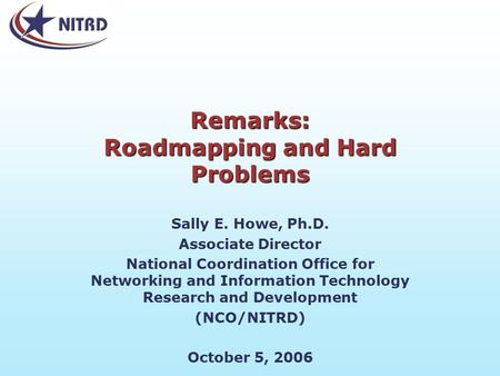 Remarks: Roadmapping and Hard Problems Sally E. Howe, Ph.D. Associate Director National Coordination Office for Networking and Information Technology Research.