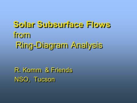 R. Komm & Friends NSO, Tucson R. Komm & Friends NSO, Tucson Solar Subsurface Flows from Ring-Diagram Analysis.