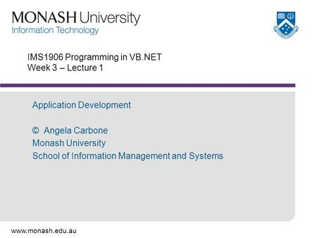 Www.monash.edu.au IMS1906 Programming in VB.NET Week 3 – Lecture 1 Application Development © Angela Carbone Monash University School of Information Management.