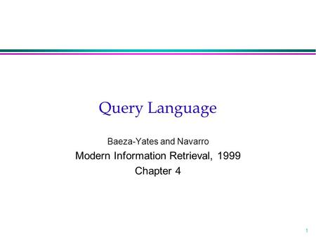 1 Query Language Baeza-Yates and Navarro Modern Information Retrieval, 1999 Chapter 4.