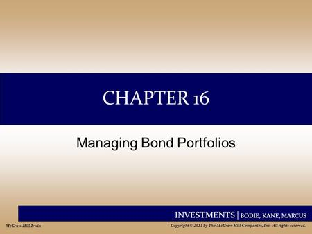 INVESTMENTS | BODIE, KANE, MARCUS Copyright © 2011 by The McGraw-Hill Companies, Inc. All rights reserved. McGraw-Hill/Irwin CHAPTER 16 Managing Bond Portfolios.