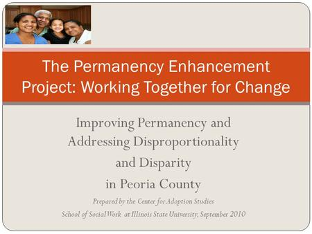 Improving Permanency and Addressing Disproportionality and Disparity in Peoria County Prepared by the Center for Adoption Studies School of Social Work.
