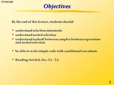 FIT1002 2006 1 Objectives By the end of this lecture, students should: understand selection statements understand nested selection understand tradeoff.