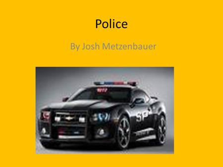 Police By Josh Metzenbauer. Why I chose it? Its about stopping crime What I want to be someday Want to learn about it I want to shoot guns.