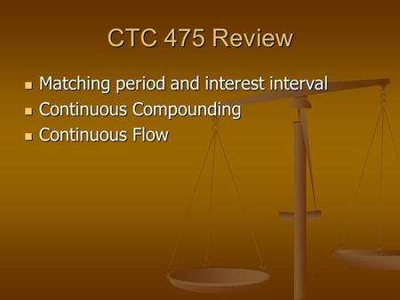 CTC 475 Review Matching period and interest interval Matching period and interest interval Continuous Compounding Continuous Compounding Continuous Flow.