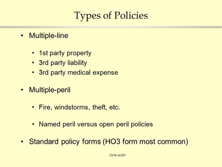 Ch14--In301 Types of Policies Multiple-line 1st party property 3rd party liability 3rd party medical expense Multiple-peril Fire, windstorms, theft, etc.