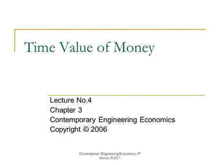 Contemporary Engineering Economics, 4 th edition ©2007 Time Value of Money Lecture No.4 Chapter 3 Contemporary Engineering Economics Copyright © 2006.