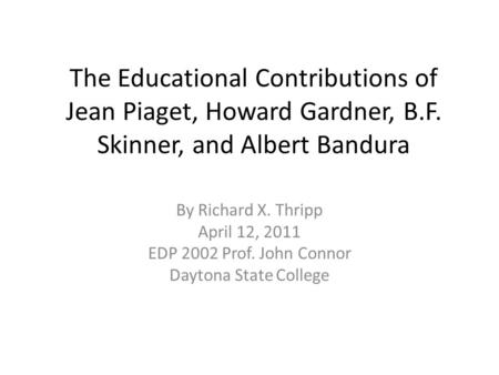 The Educational Contributions of Jean Piaget, Howard Gardner, B.F. Skinner, and Albert Bandura By Richard X. Thripp April 12, 2011 EDP 2002 Prof. John.