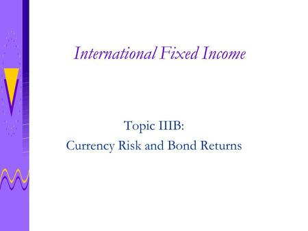 International Fixed Income Topic IIIB: Currency Risk and Bond Returns.