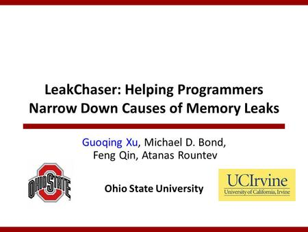 LeakChaser: Helping Programmers Narrow Down Causes of Memory Leaks Guoqing Xu, Michael D. Bond, Feng Qin, Atanas Rountev Ohio State University.