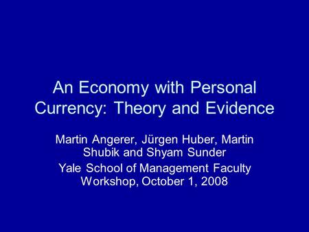 An Economy with Personal Currency: Theory and Evidence Martin Angerer, Jürgen Huber, Martin Shubik and Shyam Sunder Yale School of Management Faculty Workshop,