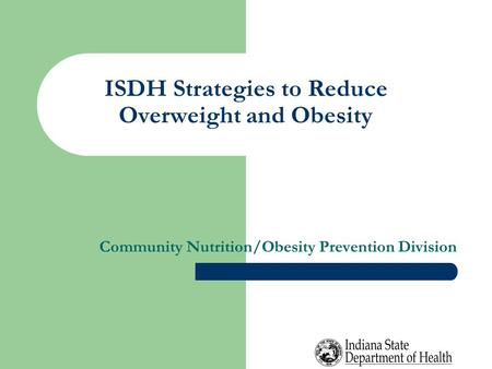 ISDH Strategies to Reduce Overweight and Obesity Community Nutrition/Obesity Prevention Division.