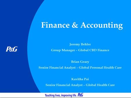 Finance & Accounting Jeremy Behler Group Manager – Global CBD Finance Brian Geary Senior Financial Analyst – Global Personal Health Care Kavitha Pai Senior.