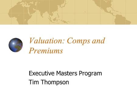 Valuation: Comps and Premiums Executive Masters Program Tim Thompson.