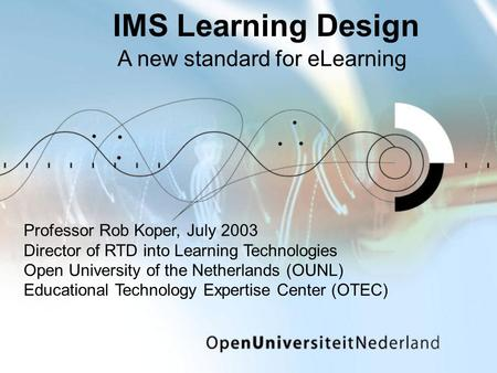 IMS Learning Design A new standard for eLearning Professor Rob Koper, July 2003 Director of RTD into Learning Technologies Open University of the Netherlands.