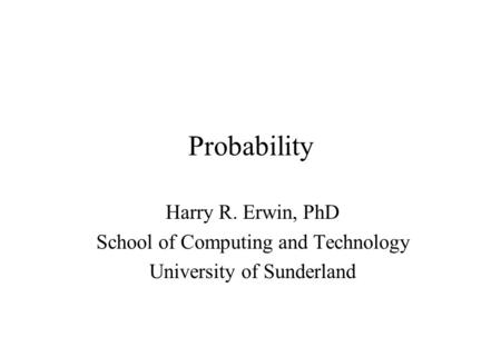Probability Harry R. Erwin, PhD School of Computing and Technology University of Sunderland.