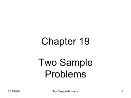 6/22/2015Two Sample Problems1 Chapter 19 Two Sample Problems.